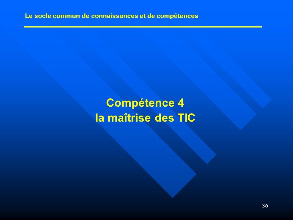 36 Compétence 4 la maîtrise des TIC Le socle commun de connaissances et de compétences