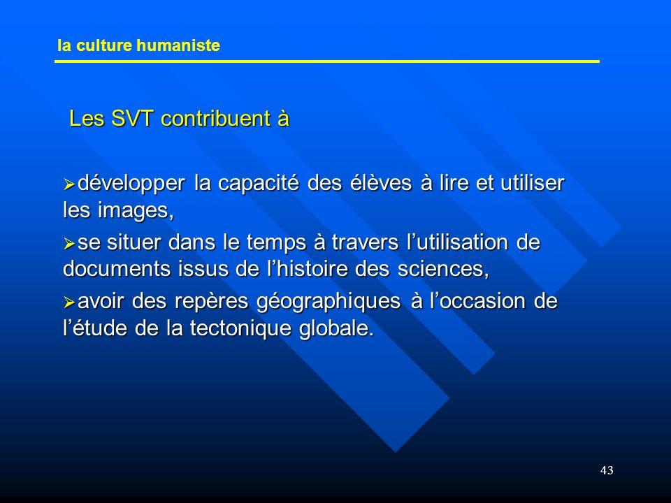43 la culture humaniste Les SVT contribuent à Les SVT contribuent à développer la capacité des élèves à lire et utiliser les images, développer la cap