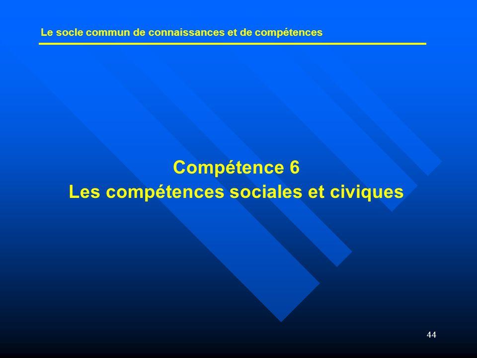44 Compétence 6 Les compétences sociales et civiques Le socle commun de connaissances et de compétences