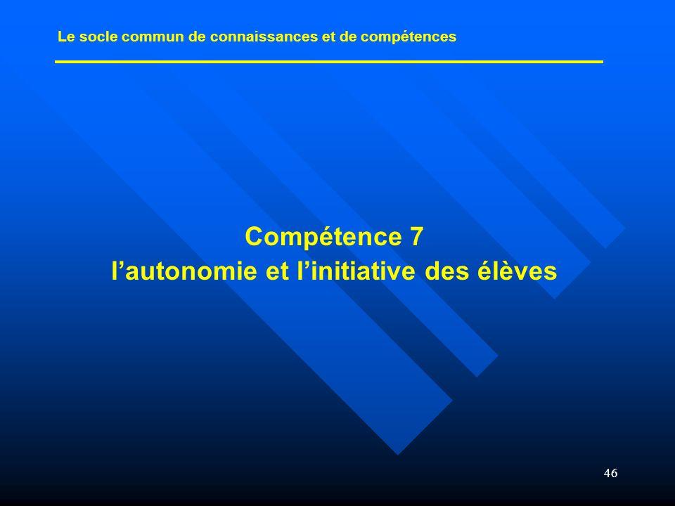 46 Compétence 7 lautonomie et linitiative des élèves Le socle commun de connaissances et de compétences