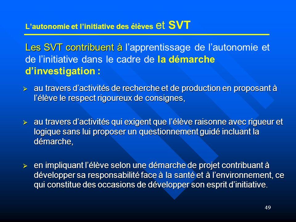 49 Lautonomie et linitiative des élèves et SVT Les SVT contribuent à Les SVT contribuent à lapprentissage de lautonomie et de linitiative dans le cadr