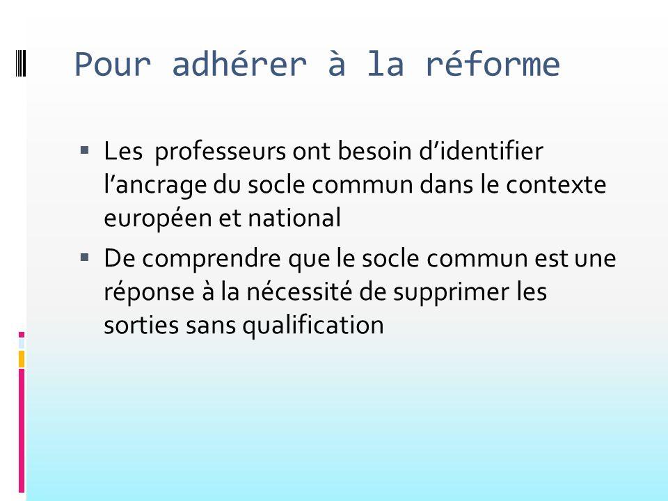 Pour adhérer à la réforme Les professeurs ont besoin didentifier lancrage du socle commun dans le contexte européen et national De comprendre que le s