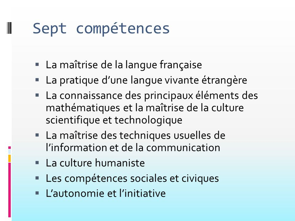 Sept compétences La maîtrise de la langue française La pratique dune langue vivante étrangère La connaissance des principaux éléments des mathématique