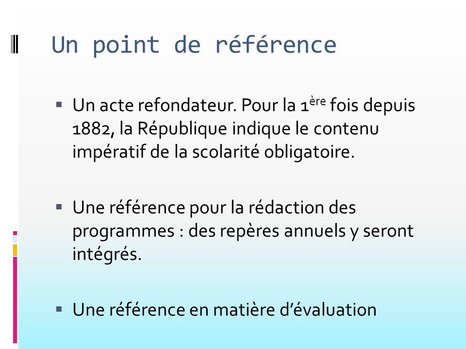 Un point de référence Un acte refondateur. Pour la 1 ère fois depuis 1882, la République indique le contenu impératif de la scolarité obligatoire. Une