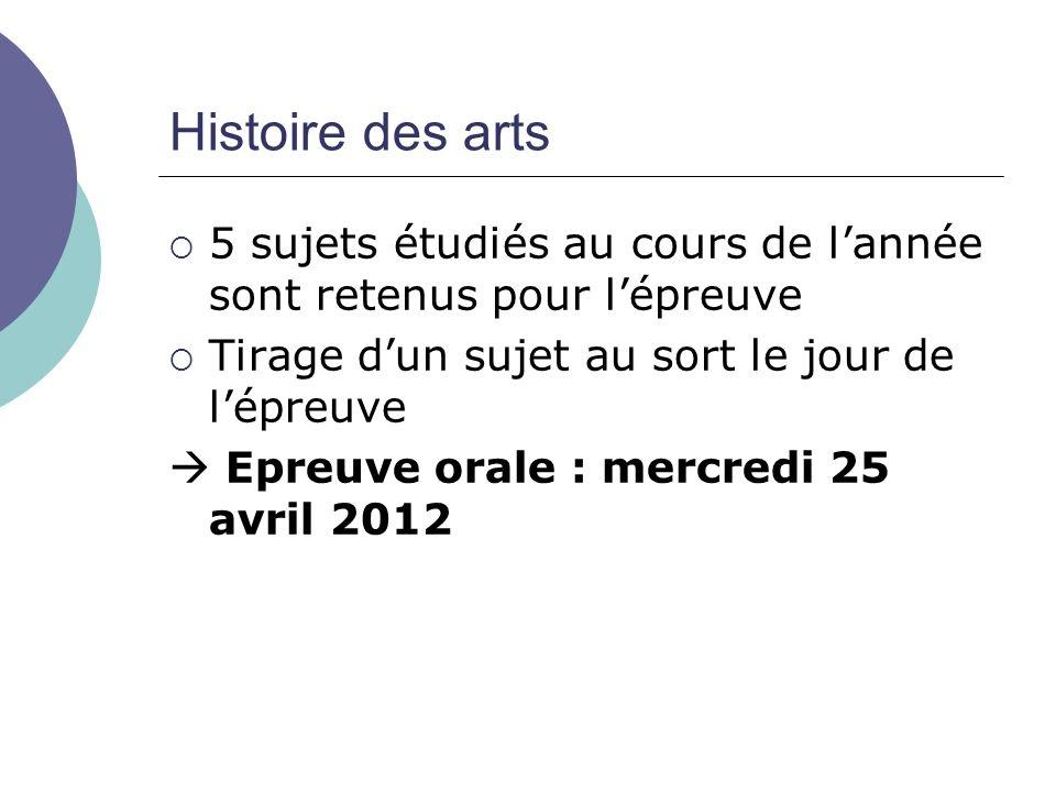 Histoire des arts 5 sujets étudiés au cours de lannée sont retenus pour lépreuve Tirage dun sujet au sort le jour de lépreuve Epreuve orale : mercredi 25 avril 2012