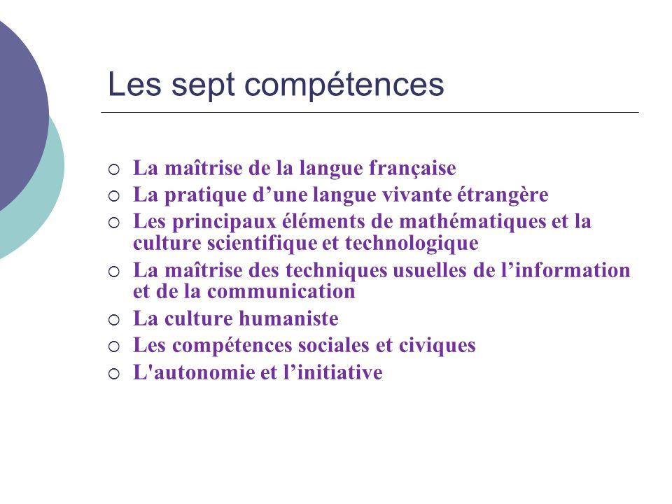 Les sept compétences La maîtrise de la langue française La pratique dune langue vivante étrangère Les principaux éléments de mathématiques et la cultu