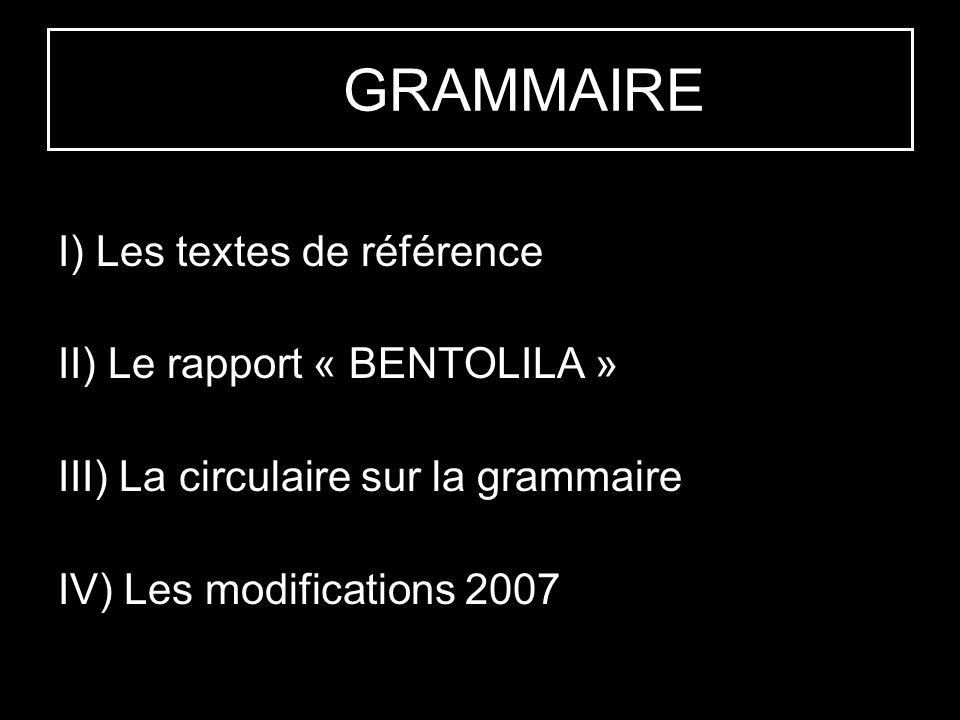 LA GRAMMAIRE I) Les textes de référence II) Le rapport « BENTOLILA » III) La circulaire sur la grammaire IV) Les modifications 2007