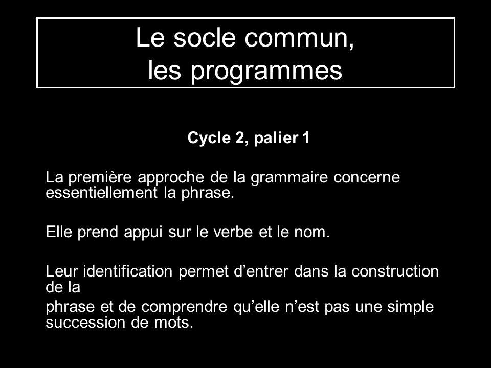 Le socle commun, les programmes Cycle 2, palier 1 La première approche de la grammaire concerne essentiellement la phrase. Elle prend appui sur le ver