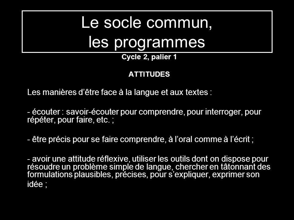 Le socle commun, les programmes Cycle 2, palier 1 ATTITUDES Les manières dêtre face à la langue et aux textes : - écouter : savoir-écouter pour compre