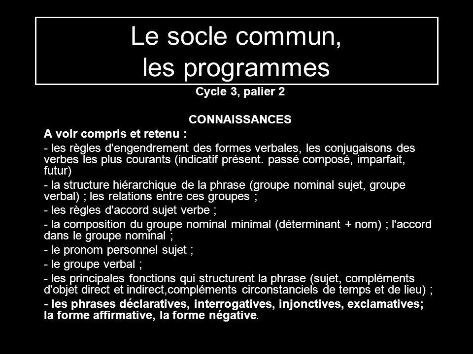 Le socle commun, les programmes Cycle 3, palier 2 CONNAISSANCES A voir compris et retenu : - les règles d'engendrement des formes verbales, les conjug