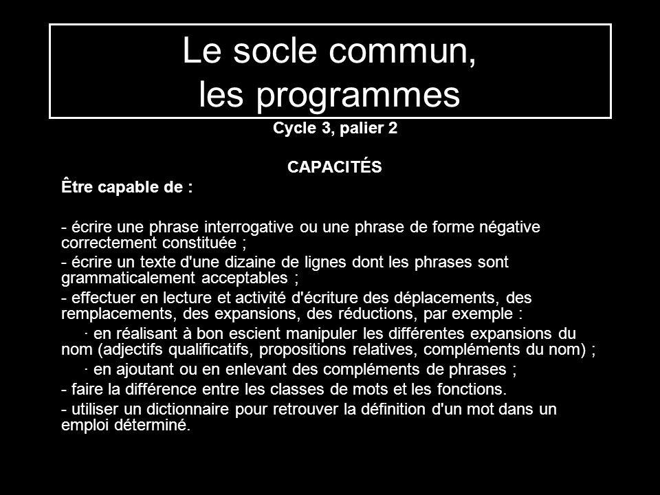 Le socle commun, les programmes Cycle 3, palier 2 CAPACITÉS Être capable de : - écrire une phrase interrogative ou une phrase de forme négative correc