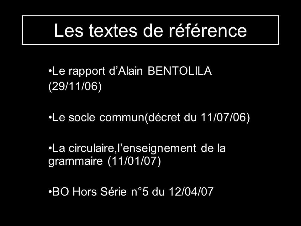Les textes de référence Le rapport dAlain BENTOLILA (29/11/06) Le socle commun(décret du 11/07/06) La circulaire,lenseignement de la grammaire (11/01/