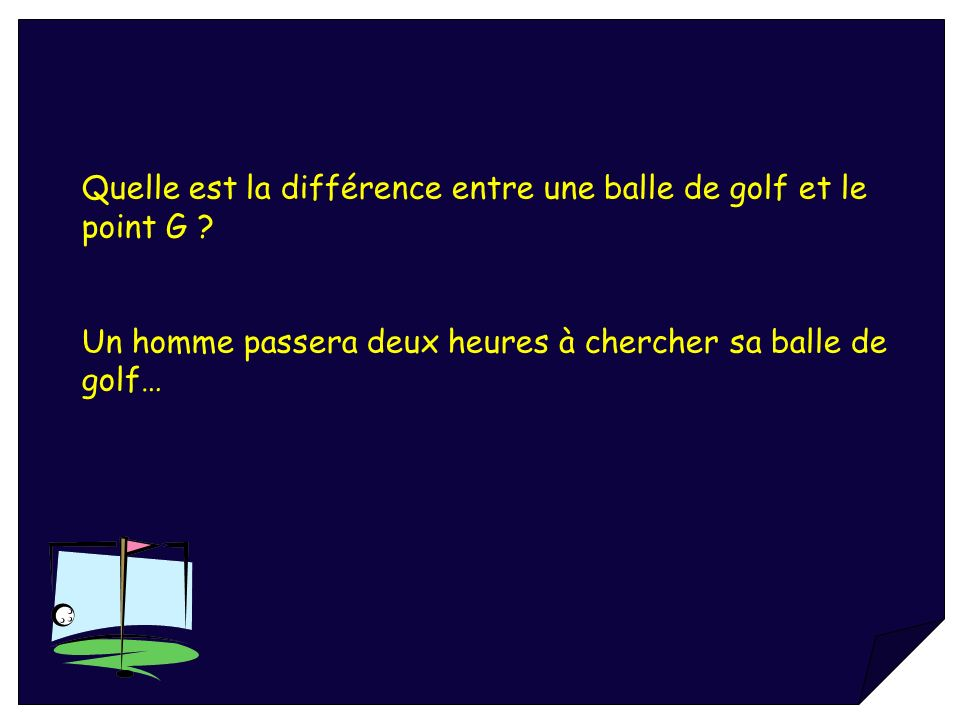 Quelle est la différence entre une balle de golf et le point G ? Un homme passera deux heures à chercher sa balle de golf…