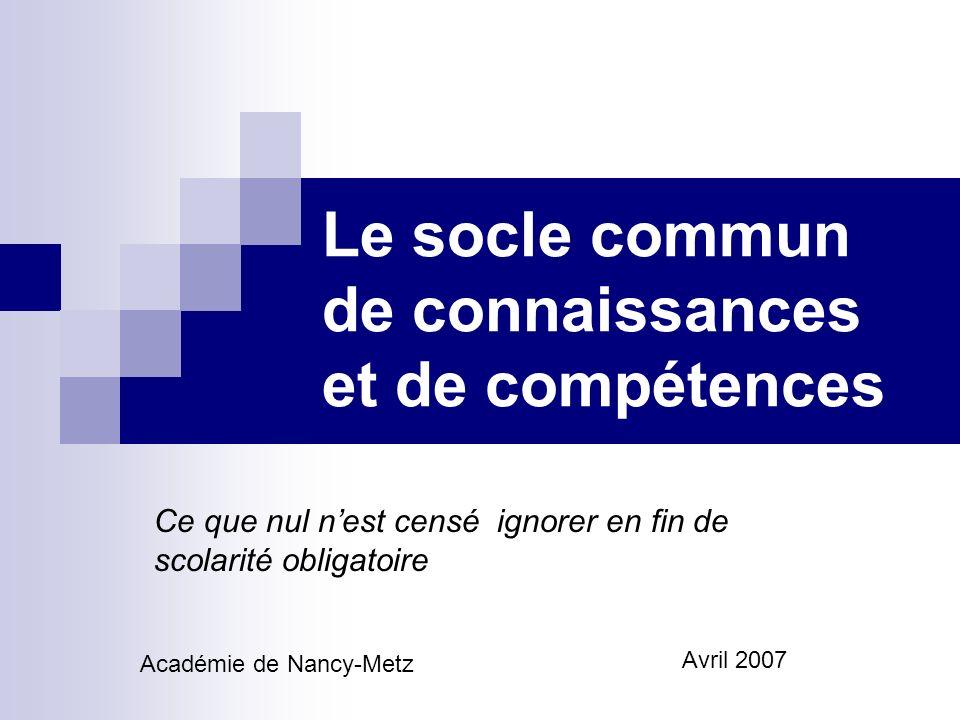 Le socle commun de connaissances et de compétences Ce que nul nest censé ignorer en fin de scolarité obligatoire Académie de Nancy-Metz Avril 2007