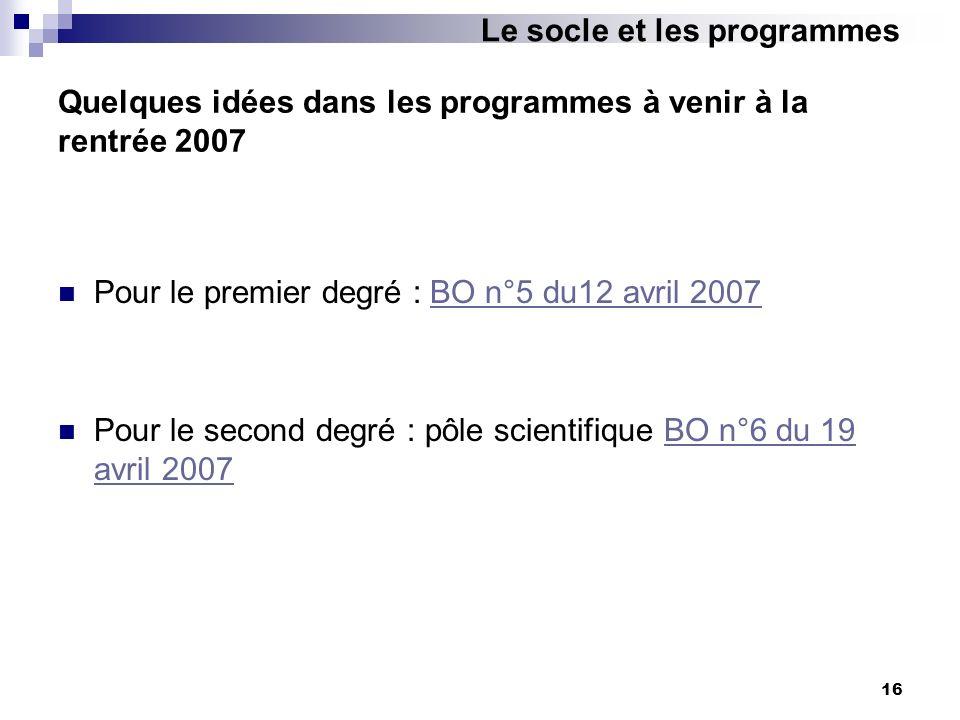 16 Quelques idées dans les programmes à venir à la rentrée 2007 Pour le premier degré : BO n°5 du12 avril 2007BO n°5 du12 avril 2007 Pour le second de
