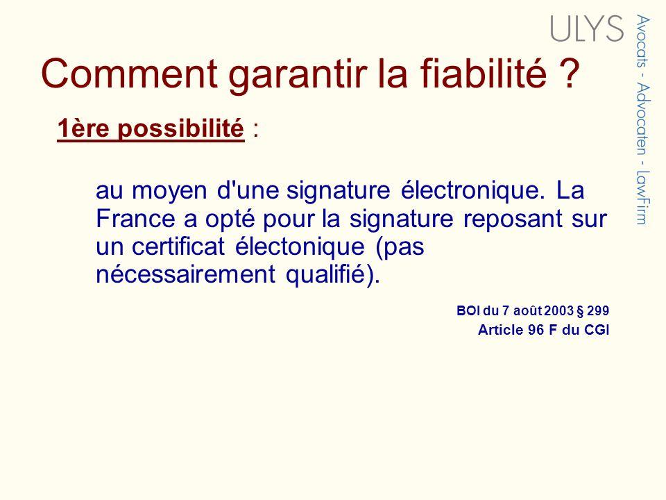 Comment garantir la fiabilité ? 1ère possibilité : au moyen d'une signature électronique. La France a opté pour la signature reposant sur un certifica