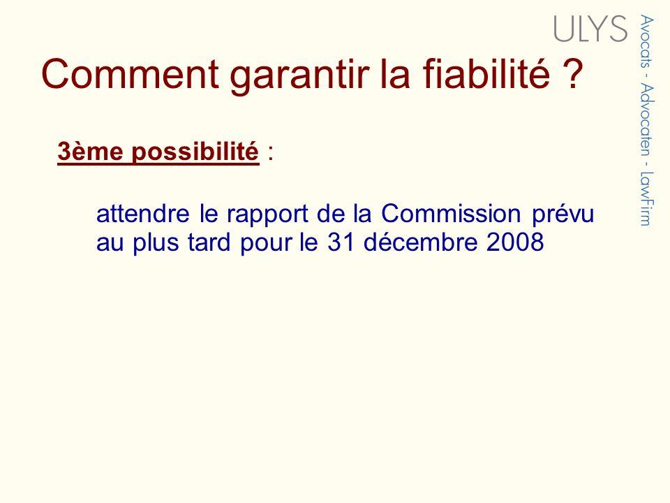 3ème possibilité : attendre le rapport de la Commission prévu au plus tard pour le 31 décembre 2008 Comment garantir la fiabilité ?