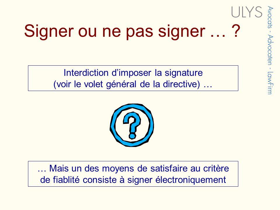 Signer ou ne pas signer … ? Interdiction dimposer la signature (voir le volet général de la directive) … … Mais un des moyens de satisfaire au critère