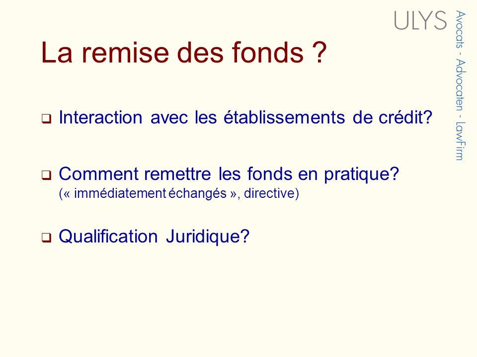 La remise des fonds ? Interaction avec les établissements de crédit? Comment remettre les fonds en pratique? (« immédiatement échangés », directive) Q