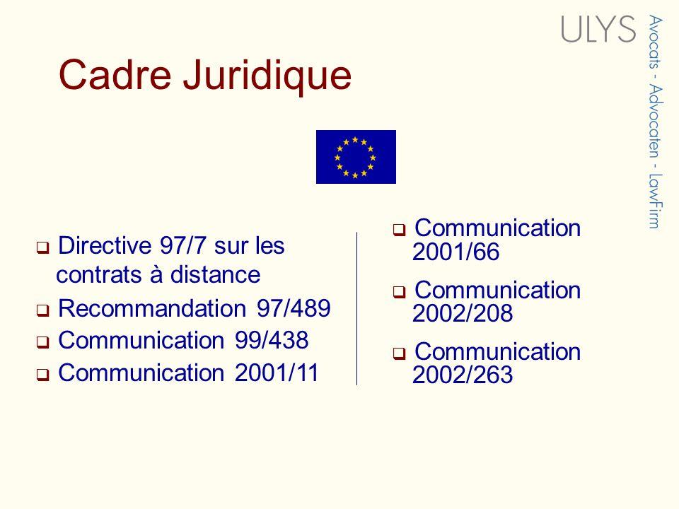 Cadre Juridique Directive 97/7 sur les contrats à distance Recommandation 97/489 Communication 99/438 Communication 2001/11 Communication 2001/66 Comm
