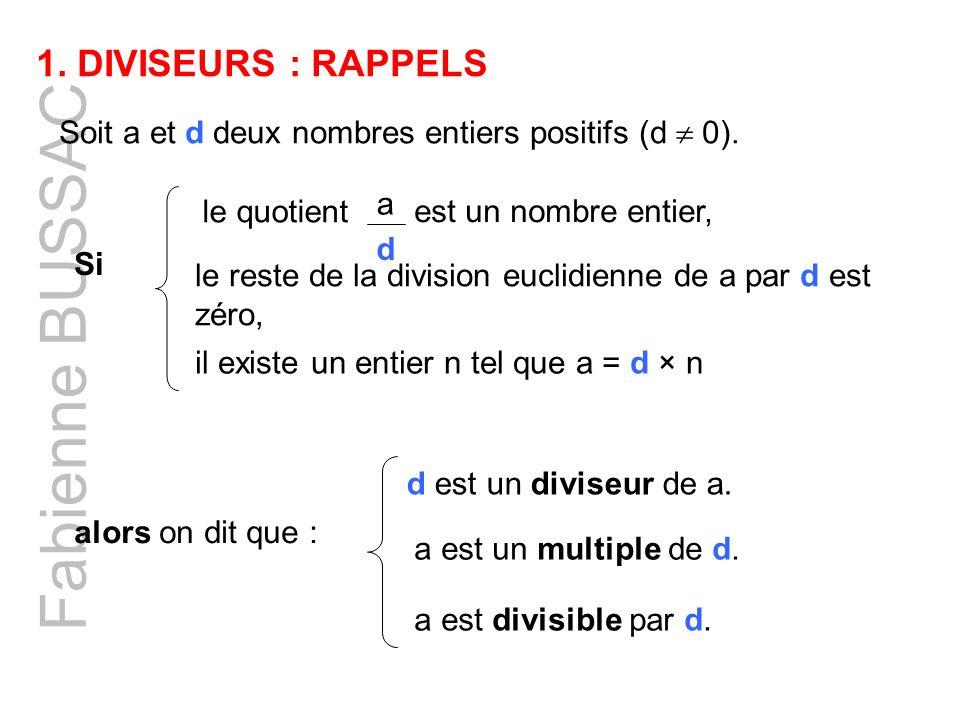 Fabienne BUSSAC 1. DIVISEURS : RAPPELS Soit a et d deux nombres entiers positifs (d 0). le reste de la division euclidienne de a par d est zéro, alors