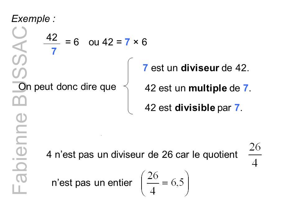 Fabienne BUSSAC Exemple : 42 7 = 6ou 42 = 7 × 6 On peut donc dire que 7 est un diviseur de 42. 42 est divisible par 7. 42 est un multiple de 7. 4 nest