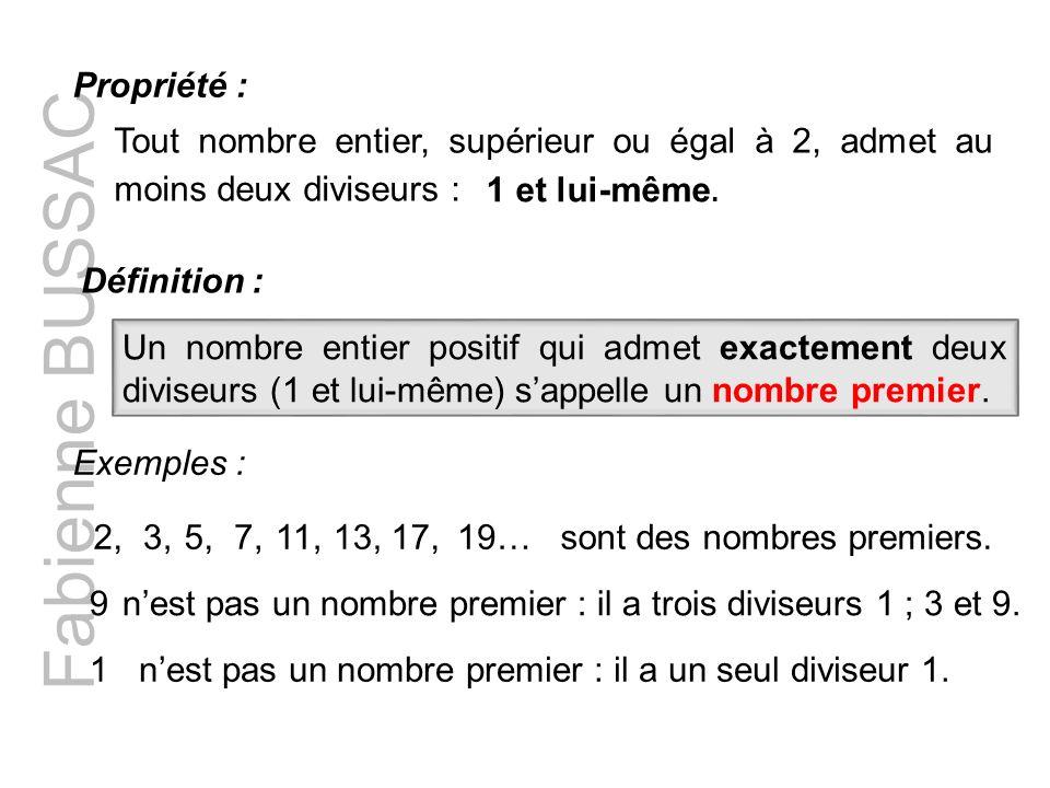Fabienne BUSSAC Tout nombre entier, supérieur ou égal à 2, admet au moins deux diviseurs : Propriété : Définition : Exemples : 2,3,5,7,11,13,17,19…son