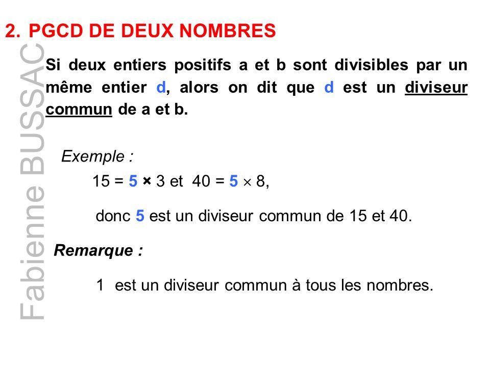 Fabienne BUSSAC 2. PGCD DE DEUX NOMBRES Si deux entiers positifs a et b sont divisibles par un même entier d, alors on dit que d est un diviseur commu