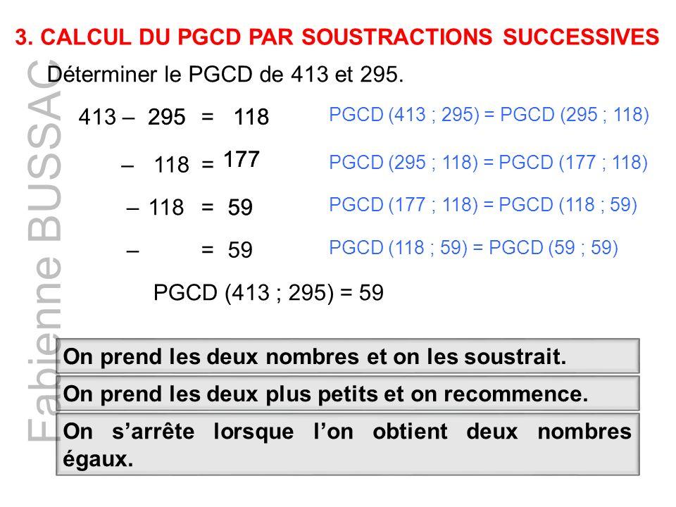 Fabienne BUSSAC Déterminer le PGCD de 413 et 295. 413 –118295 =118 –= 177 118 177 –=59 PGCD (413 ; 295) = PGCD (295 ; 118) PGCD (295 ; 118) = PGCD (17