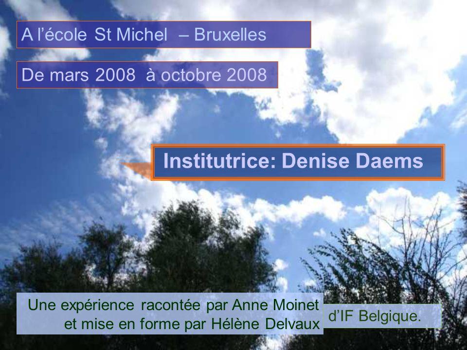 A lécole St Michel – Bruxelles Institutrice: Denise Daems De mars 2008 à octobre 2008 Une expérience racontée par Anne Moinet et mise en forme par Hél