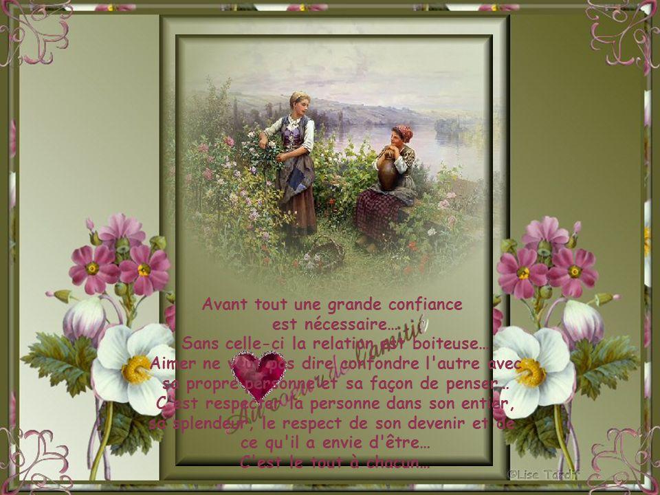 Avant tout une grande confiance est nécessaire… Sans celle-ci la relation est boiteuse… Aimer ne veut pas dire confondre l autre avec sa propre personne et sa façon de penser… C est respecter la personne dans son entier, sa splendeur, le respect de son devenir et de ce qu il a envie d être… C est le tout à chacun…
