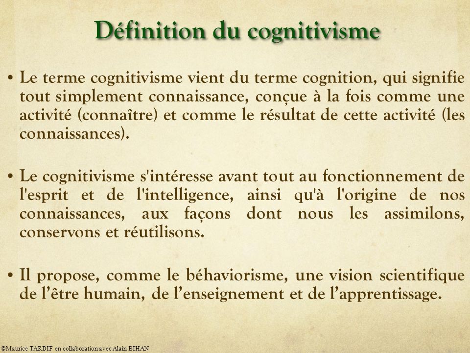 Définition du cognitivisme Le terme cognitivisme vient du terme cognition, qui signifie tout simplement connaissance, conçue à la fois comme une activité (connaître) et comme le résultat de cette activité (les connaissances).