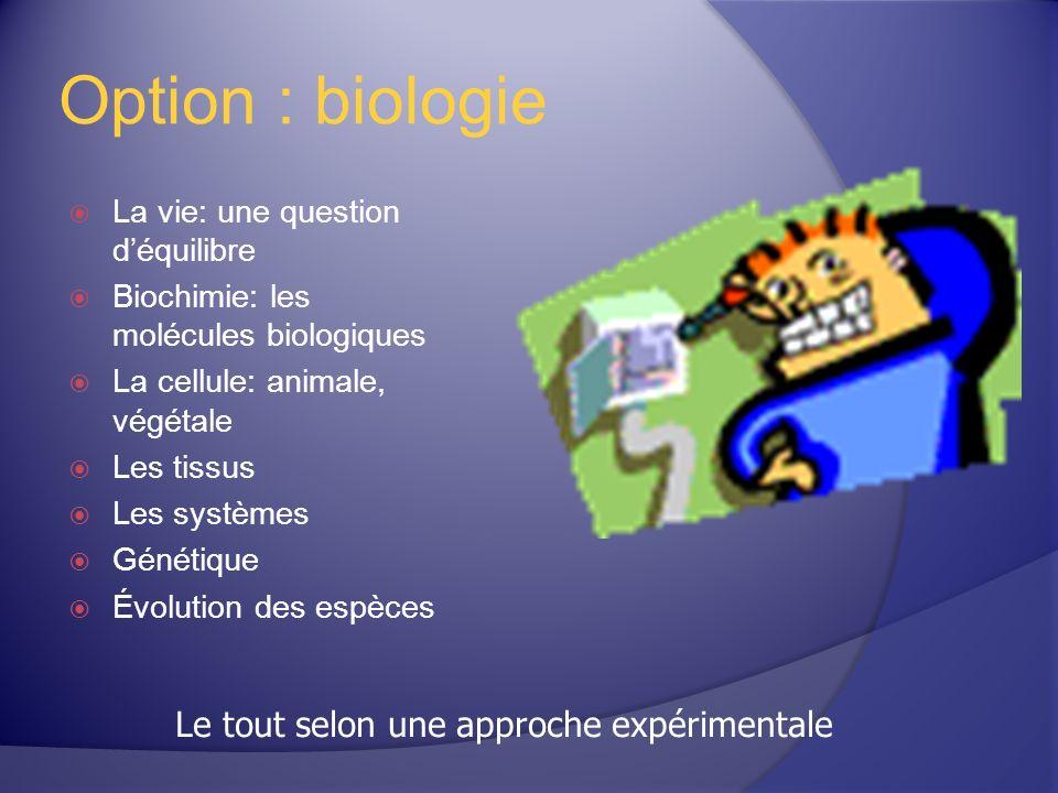 Option : biologie La vie: une question déquilibre Biochimie: les molécules biologiques La cellule: animale, végétale Les tissus Les systèmes Génétique Évolution des espèces Le tout selon une approche expérimentale