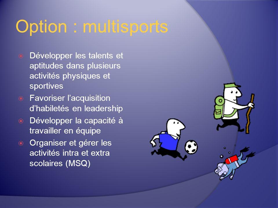 Option : multisports Développer les talents et aptitudes dans plusieurs activités physiques et sportives Favoriser lacquisition dhabiletés en leadership Développer la capacité à travailler en équipe Organiser et gérer les activités intra et extra scolaires (MSQ)