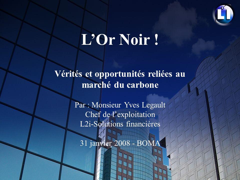 LOr Noir ! Vérités et opportunités reliées au marché du carbone Par : Monsieur Yves Legault Chef de lexploitation L2i-Solutions financières 31 janvier