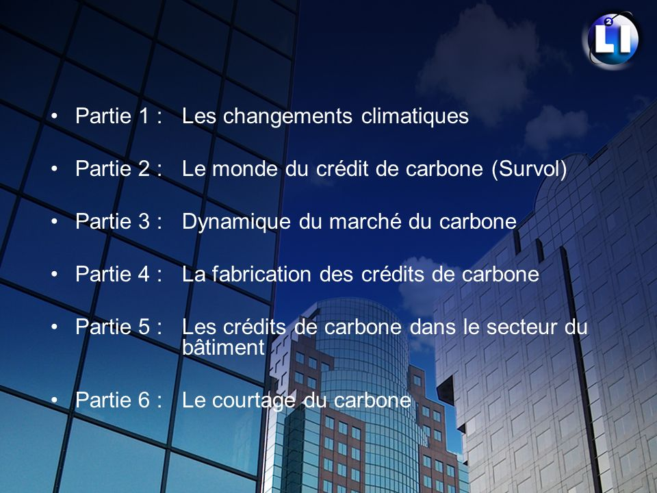 Partie 1 : Les changements climatiques Partie 2 : Le monde du crédit de carbone (Survol) Partie 3 : Dynamique du marché du carbone Partie 4 :La fabric