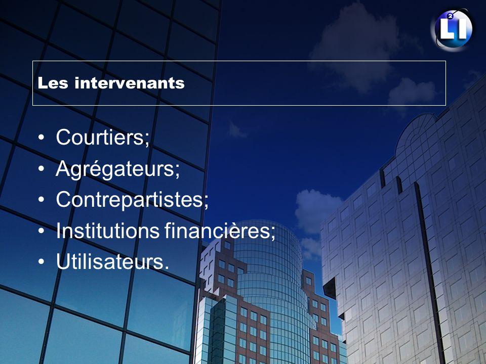 Les intervenants Courtiers; Agrégateurs; Contrepartistes; Institutions financières; Utilisateurs.