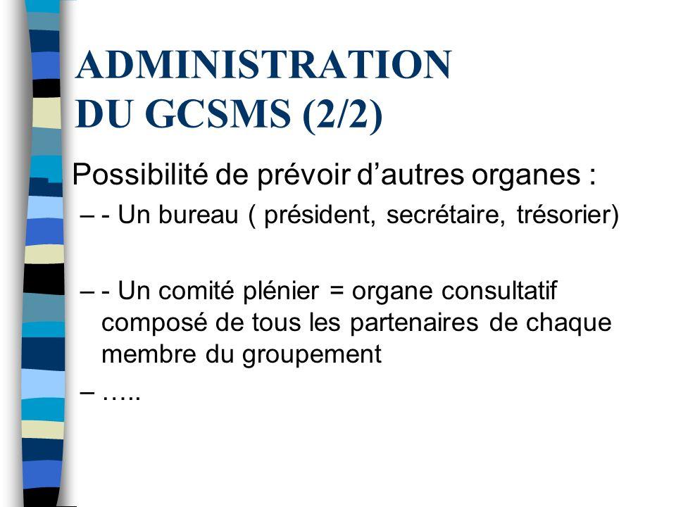ADMINISTRATION DU GCSMS (2/2) Possibilité de prévoir dautres organes : –- Un bureau ( président, secrétaire, trésorier) –- Un comité plénier = organe consultatif composé de tous les partenaires de chaque membre du groupement –…..