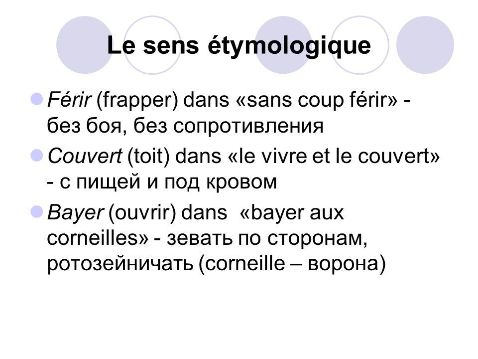 Le sens étymologique Férir (frapper) dans «sans coup férir» - без боя, без сопротивления Couvert (toit) dans «le vivre et le couvert» - с пищей и под