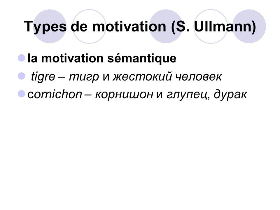 Types de motivation (S. Ullmann) la motivation sémantique tigre – тигр и жестокий человек cornichon – корнишон и глупец, дурак