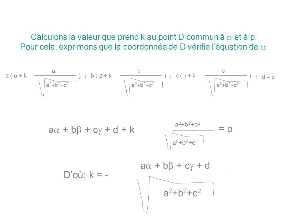 Calculons la valeur que prend k au point D commun à et à p. Pour cela, exprimons que la coordonnée de D vérifie léquation de. a ( + k a a 2 +b 2 +c 2