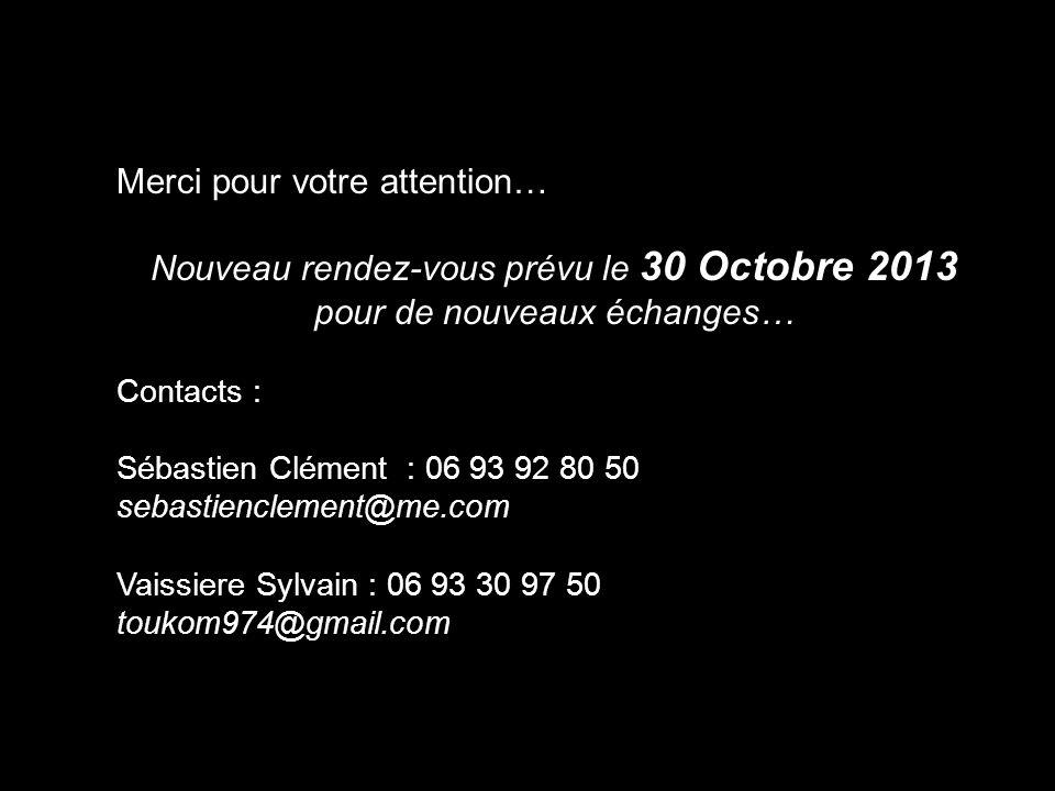 Merci pour votre attention… Nouveau rendez-vous prévu le 30 Octobre 2013 pour de nouveaux échanges… Contacts : Sébastien Clément : 06 93 92 80 50 seba