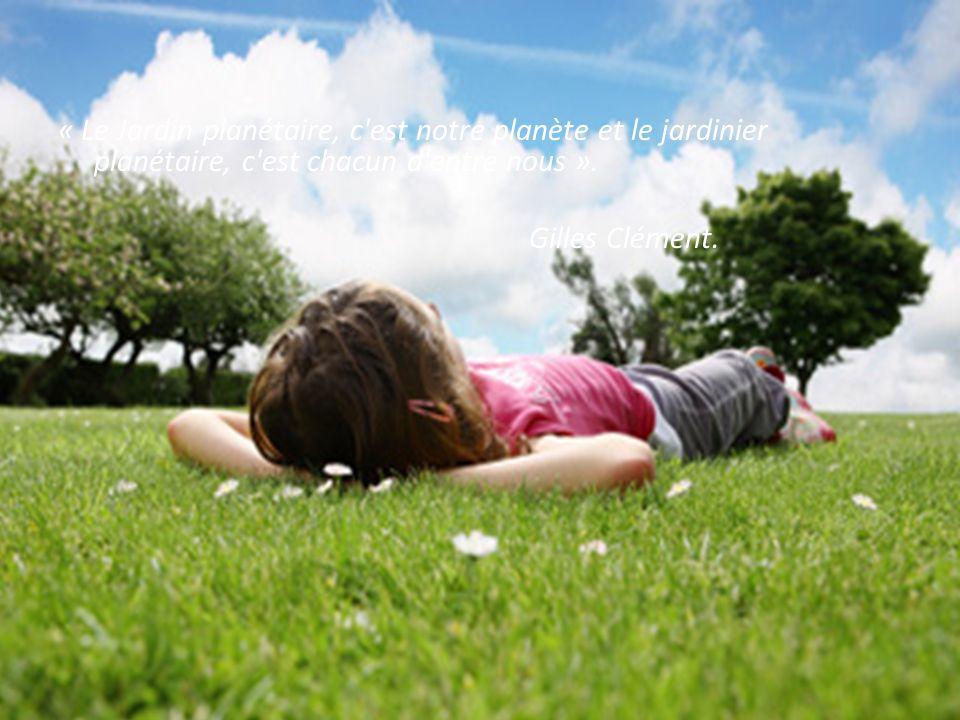 « Le Jardin planétaire, c'est notre planète et le jardinier planétaire, c'est chacun d'entre nous ». Gilles Clément.