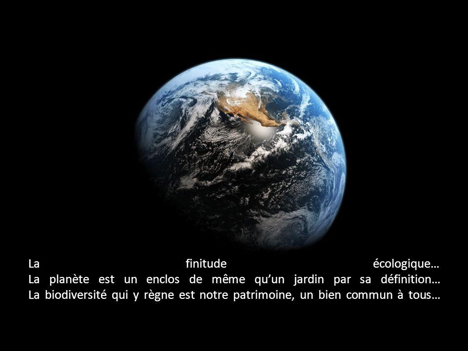 La finitude écologique… La planète est un enclos de même quun jardin par sa définition… La biodiversité qui y règne est notre patrimoine, un bien comm