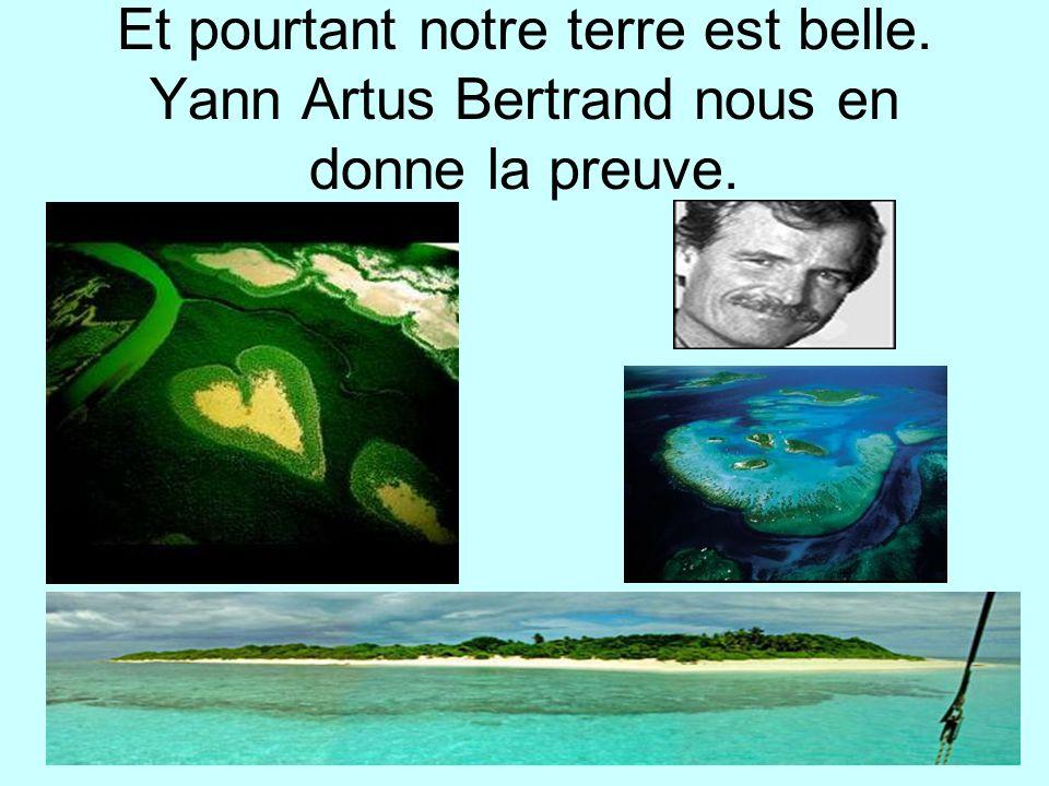 Et pourtant notre terre est belle. Yann Artus Bertrand nous en donne la preuve.