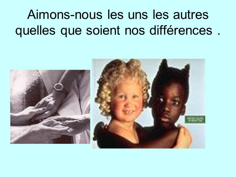 Aimons-nous les uns les autres quelles que soient nos différences.