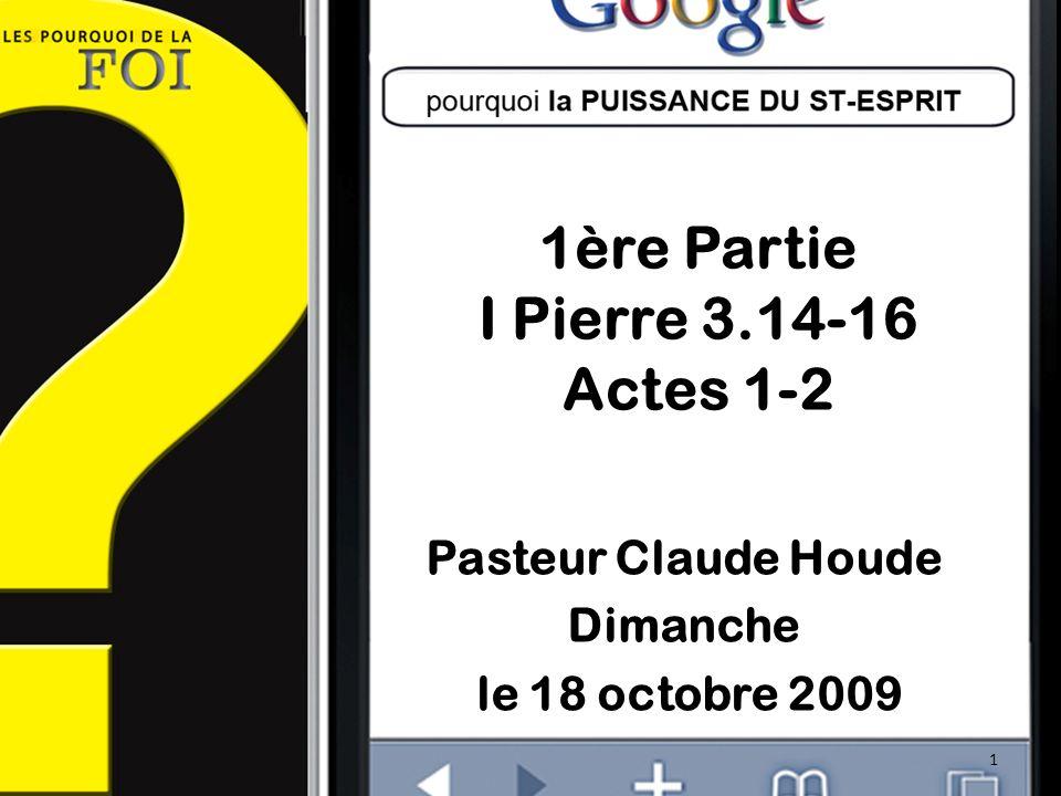 1ère Partie I Pierre 3.14-16 Actes 1-2 Pasteur Claude Houde Dimanche le 18 octobre 2009 1
