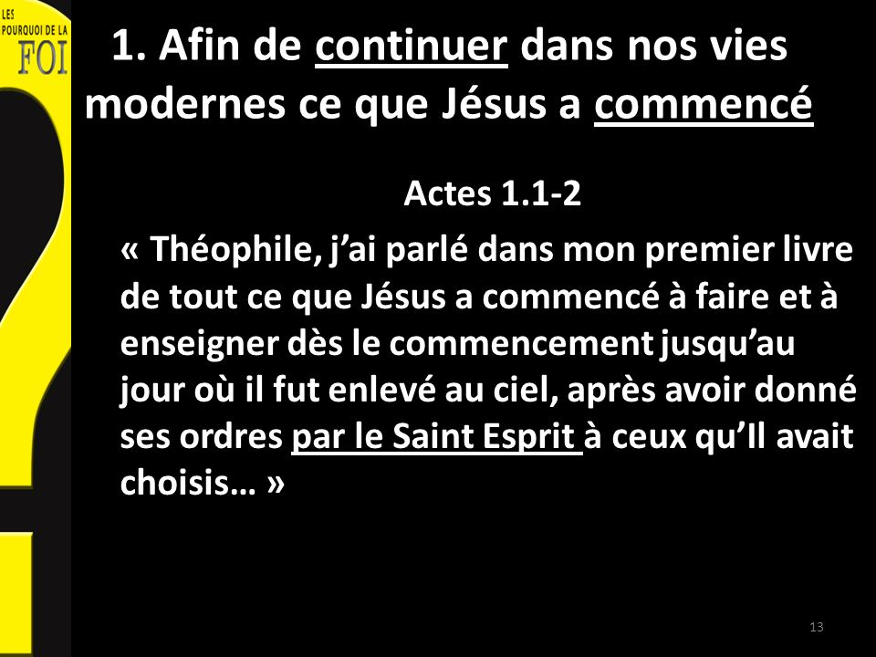 1. Afin de continuer dans nos vies modernes ce que Jésus a commencé Actes 1.1-2 « Théophile, jai parlé dans mon premier livre de tout ce que Jésus a c