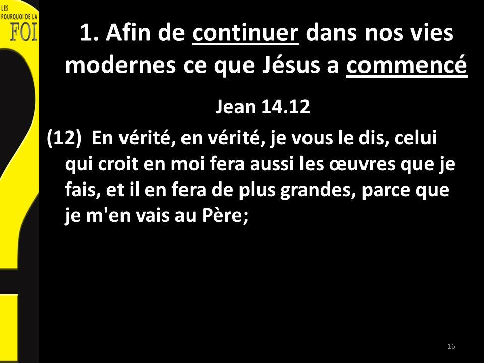 1. Afin de continuer dans nos vies modernes ce que Jésus a commencé Jean 14.12 (12) En vérité, en vérité, je vous le dis, celui qui croit en moi fera