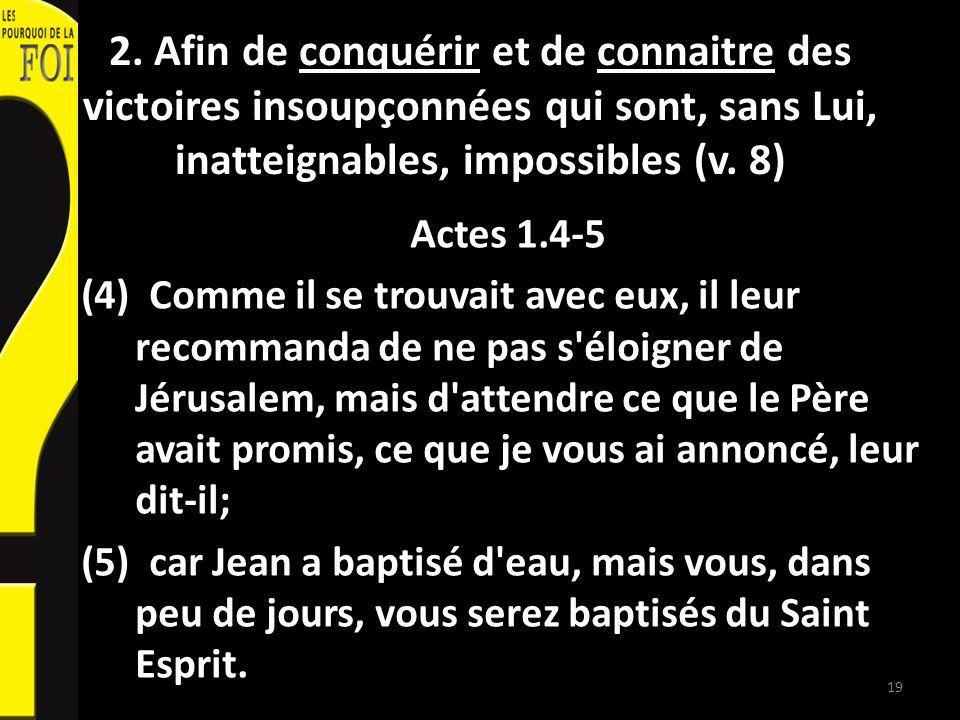 2. Afin de conquérir et de connaitre des victoires insoupçonnées qui sont, sans Lui, inatteignables, impossibles (v. 8) Actes 1.4-5 (4) Comme il se tr